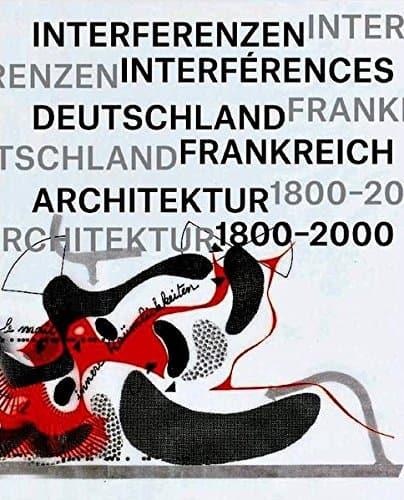 INTERFERENZEN \ INTERFÉRENCES Architektur. Deutschland — Frankreich 1800—2000